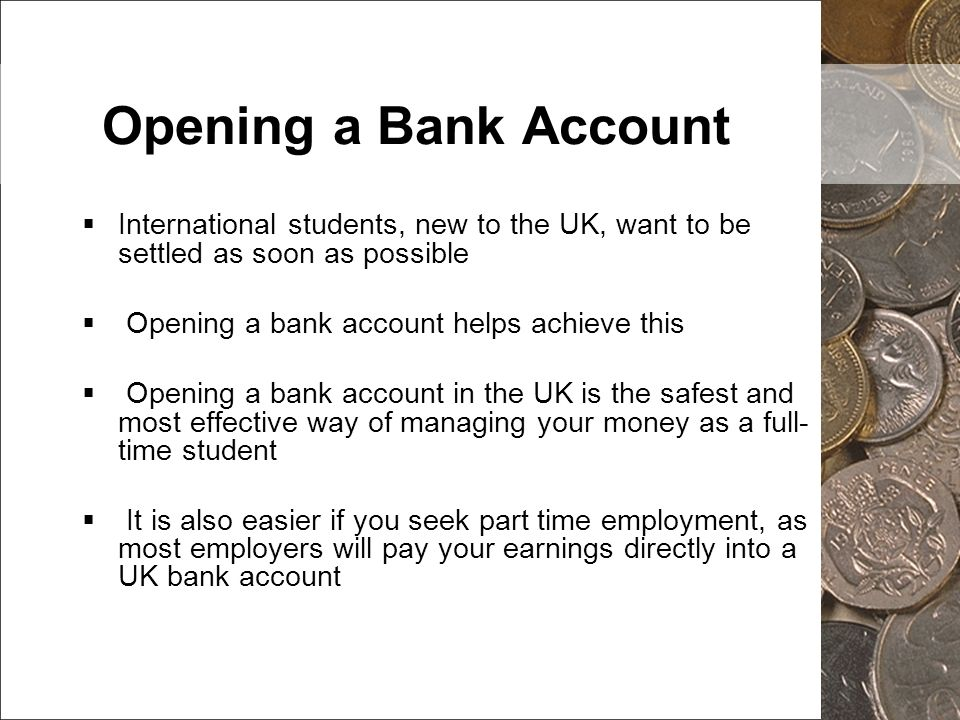 Opening a Bank Account International students, new to the UK, want to be settled as soon as possible.
