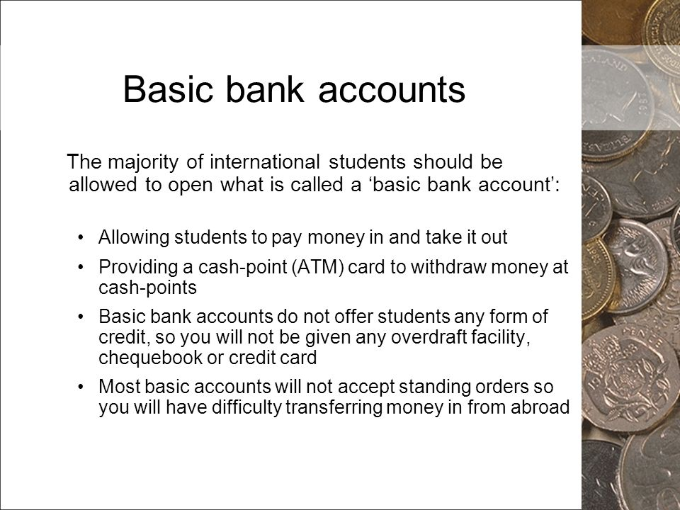 Basic bank accounts The majority of international students should be allowed to open what is called a 'basic bank account':