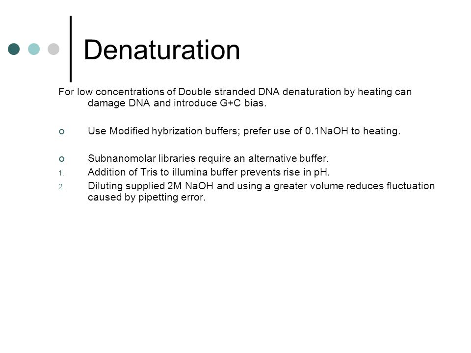 Denaturation For low concentrations of Double stranded DNA denaturation by heating can damage DNA and introduce G+C bias.