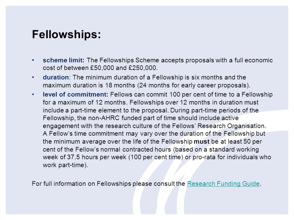 Fellowships: scheme limit: The Fellowships Scheme accepts proposals with a full economic cost of between £50,000 and £250,000.