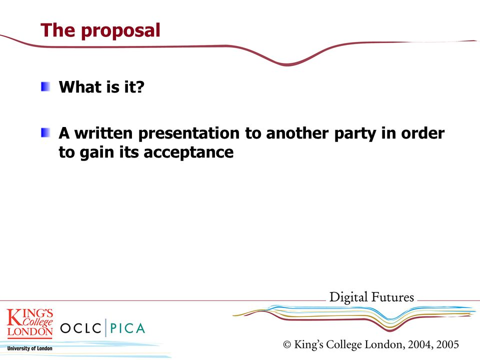 The proposal What is it A written presentation to another party in order to gain its acceptance