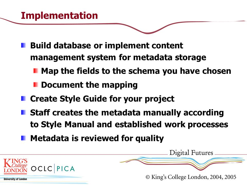 Implementation Build database or implement content management system for metadata storage. Map the fields to the schema you have chosen.