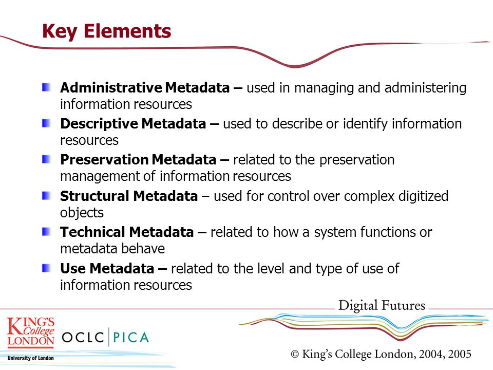 Key Elements Administrative Metadata – used in managing and administering information resources.