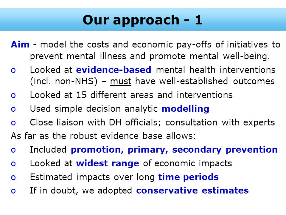Our approach - 1 Aim - model the costs and economic pay-offs of initiatives to prevent mental illness and promote mental well-being.