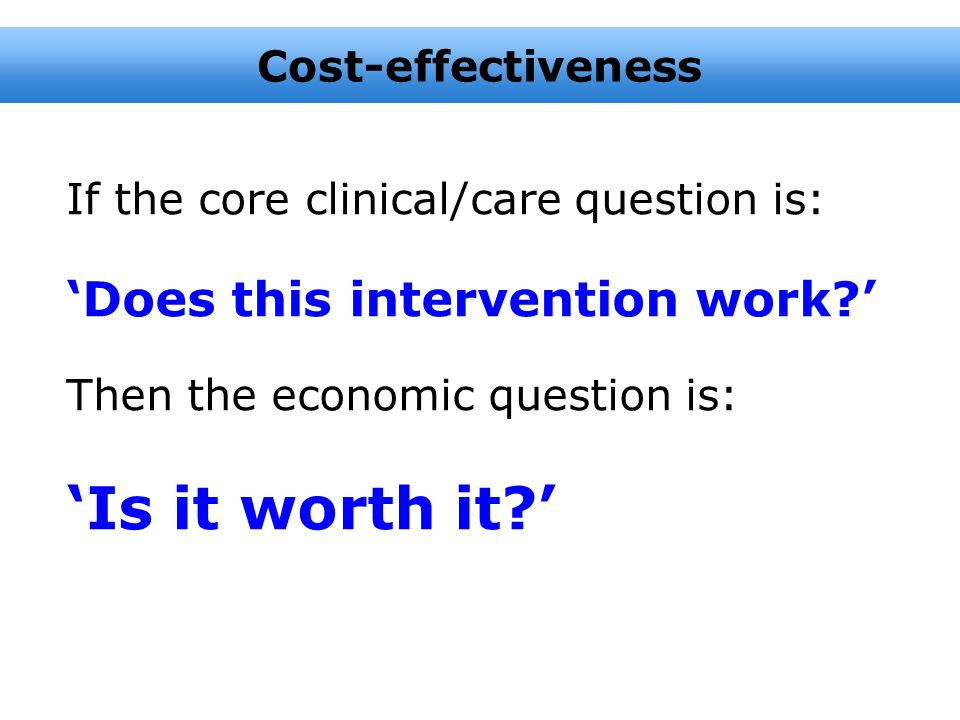 'Is it worth it ' 'Does this intervention work ' Cost-effectiveness
