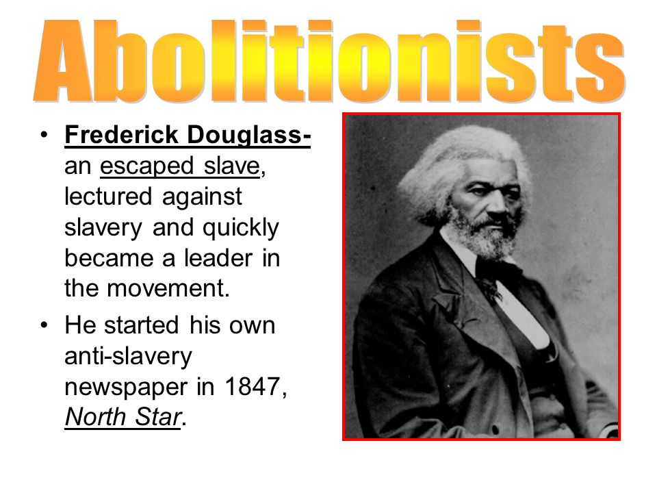 Abolitionists Frederick Douglass- an escaped slave, lectured against slavery and quickly became a leader in the movement.