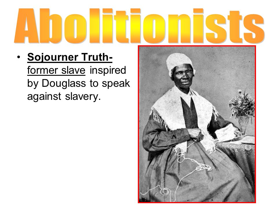 Abolitionists Sojourner Truth- former slave inspired by Douglass to speak against slavery.