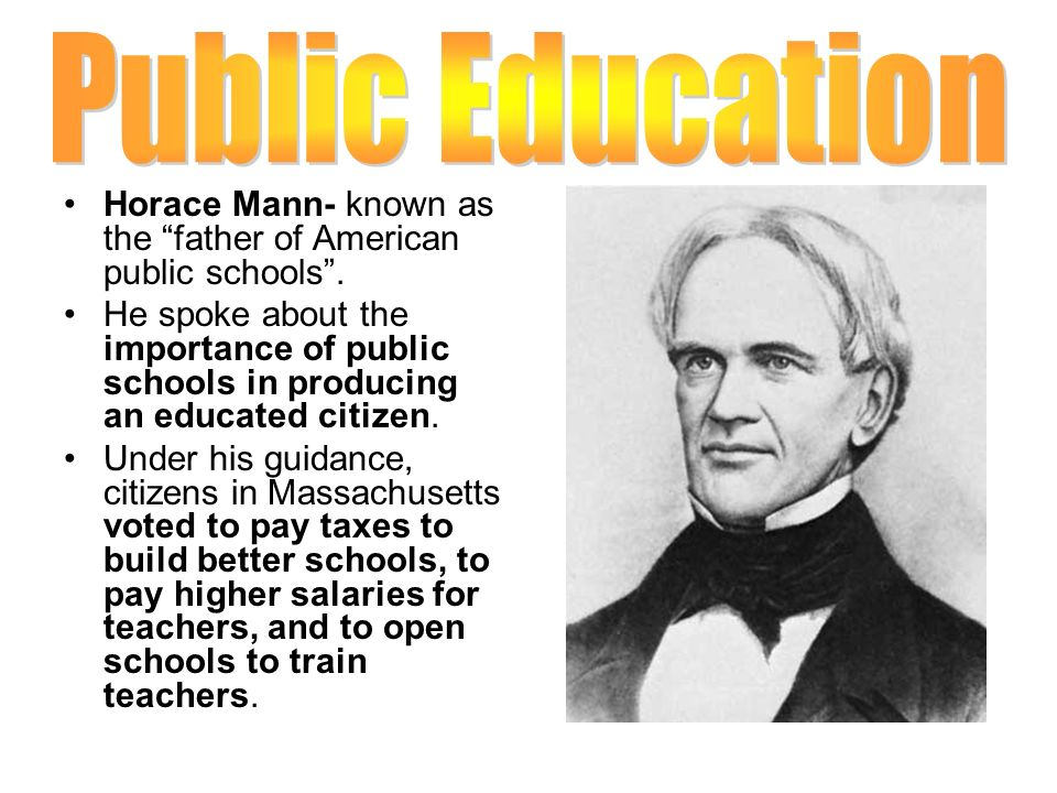 Public Education Horace Mann- known as the father of American public schools .