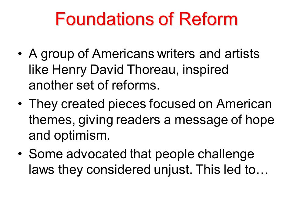 Foundations of Reform A group of Americans writers and artists like Henry David Thoreau, inspired another set of reforms.