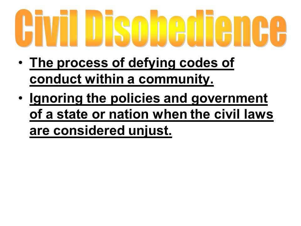 Civil Disobedience The process of defying codes of conduct within a community.