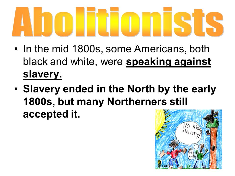 Abolitionists In the mid 1800s, some Americans, both black and white, were speaking against slavery.