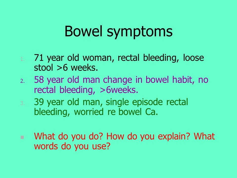 Bowel symptoms 71 year old woman, rectal bleeding, loose stool >6 weeks. 58 year old man change in bowel habit, no rectal bleeding, >6weeks.