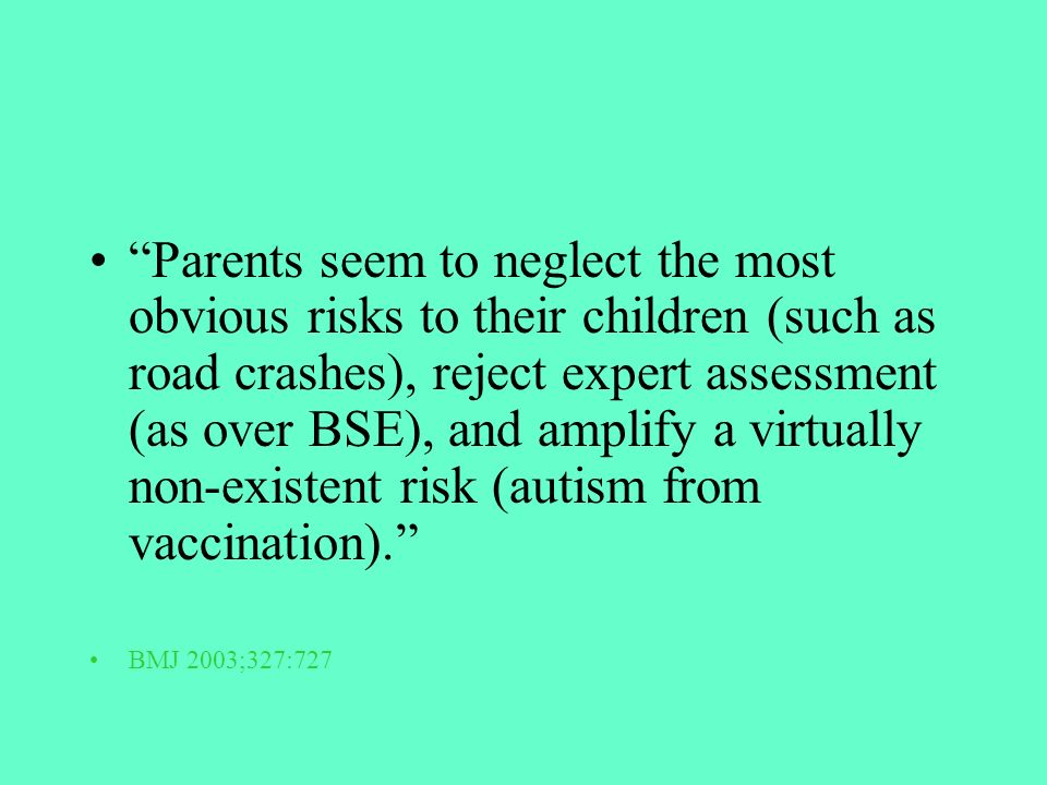 Parents seem to neglect the most obvious risks to their children (such as road crashes), reject expert assessment (as over BSE), and amplify a virtually non-existent risk (autism from vaccination).