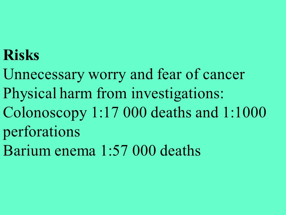 Risks Unnecessary worry and fear of cancer. Physical harm from investigations: Colonoscopy 1:17 000 deaths and 1:1000 perforations.