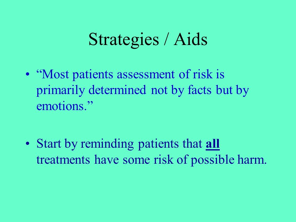 Strategies / Aids Most patients assessment of risk is primarily determined not by facts but by emotions.