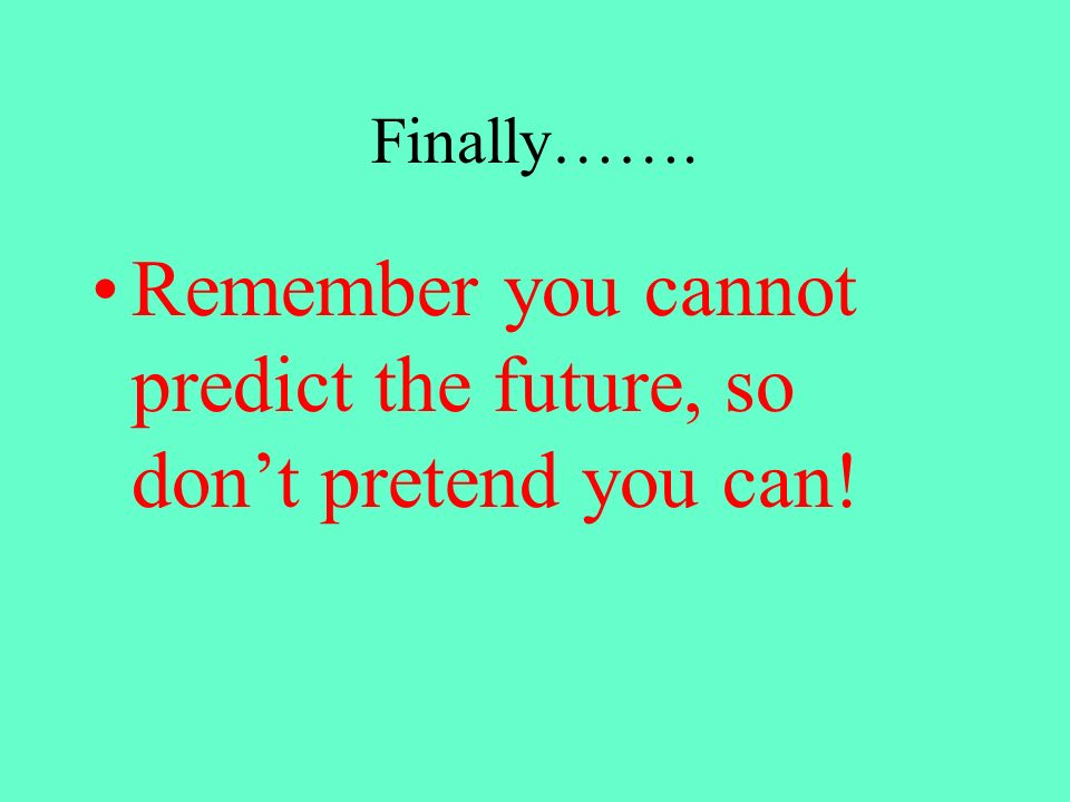 Remember you cannot predict the future, so don't pretend you can!