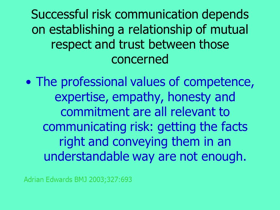 Successful risk communication depends on establishing a relationship of mutual respect and trust between those concerned