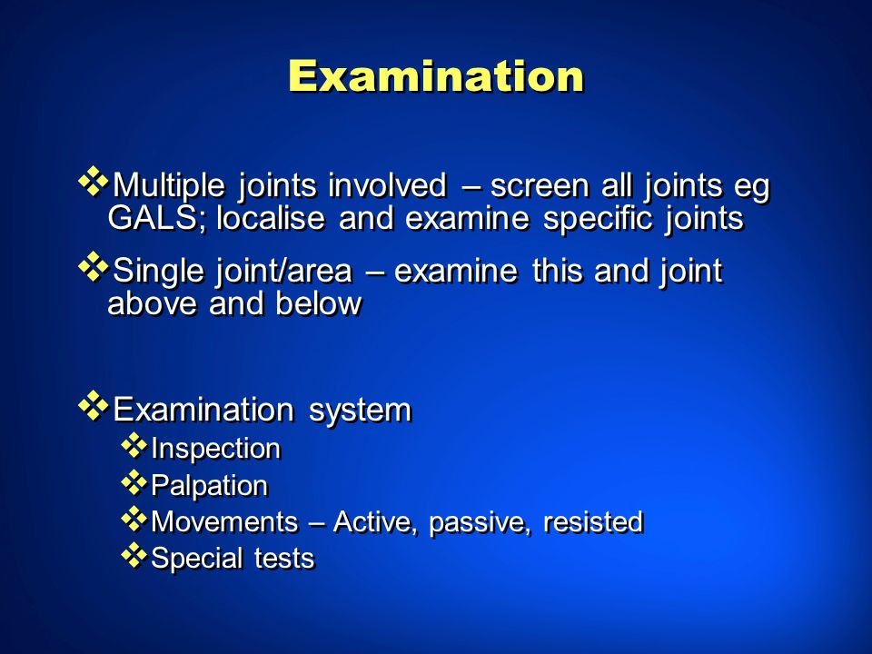 Examination Multiple joints involved – screen all joints eg GALS; localise and examine specific joints.