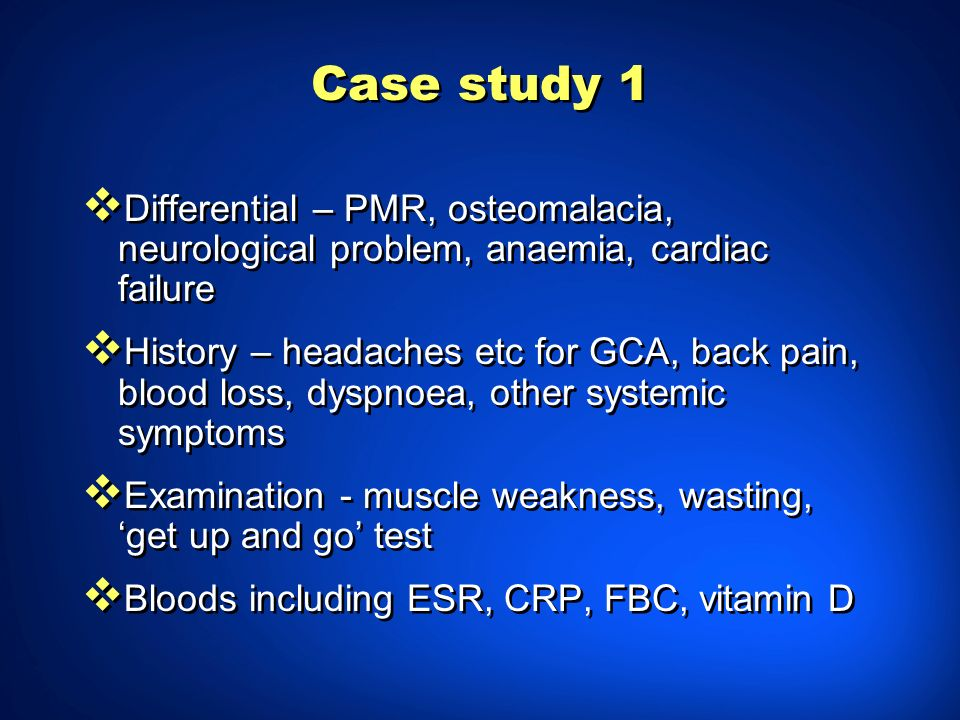 Case study 1 Differential – PMR, osteomalacia, neurological problem, anaemia, cardiac failure.
