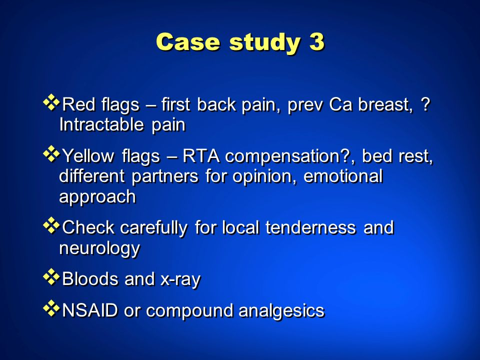 Case study 3 Red flags – first back pain, prev Ca breast, Intractable pain.