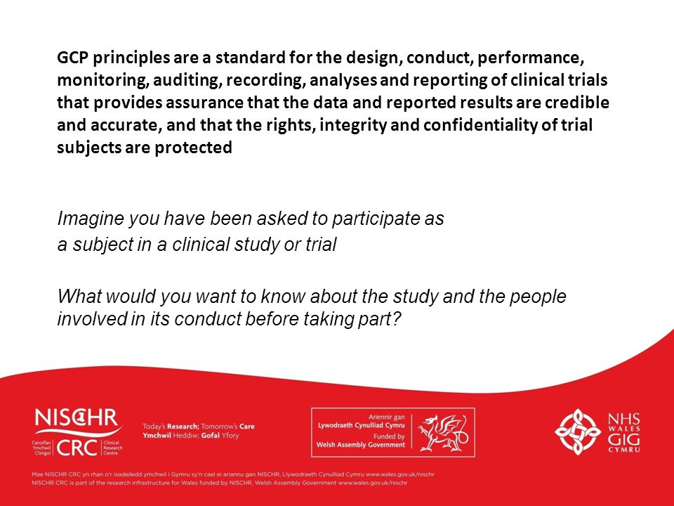 GCP principles are a standard for the design, conduct, performance, monitoring, auditing, recording, analyses and reporting of clinical trials that provides assurance that the data and reported results are credible and accurate, and that the rights, integrity and confidentiality of trial subjects are protected