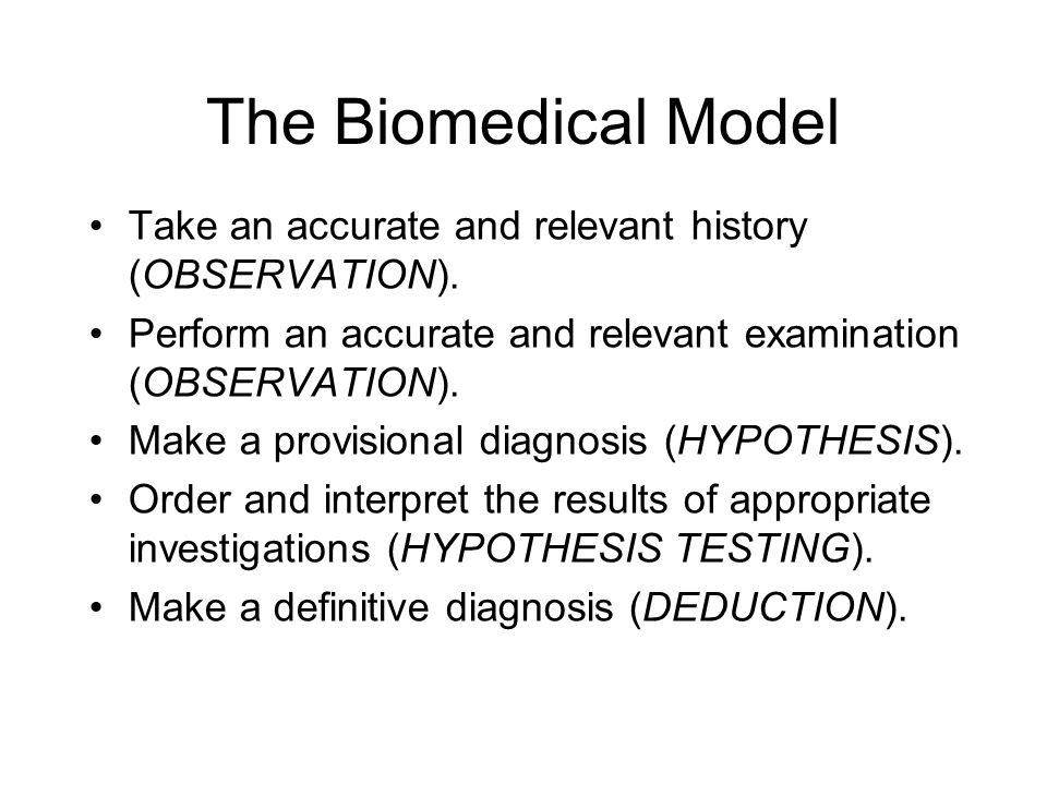 The Biomedical Model Take an accurate and relevant history (OBSERVATION). Perform an accurate and relevant examination (OBSERVATION).
