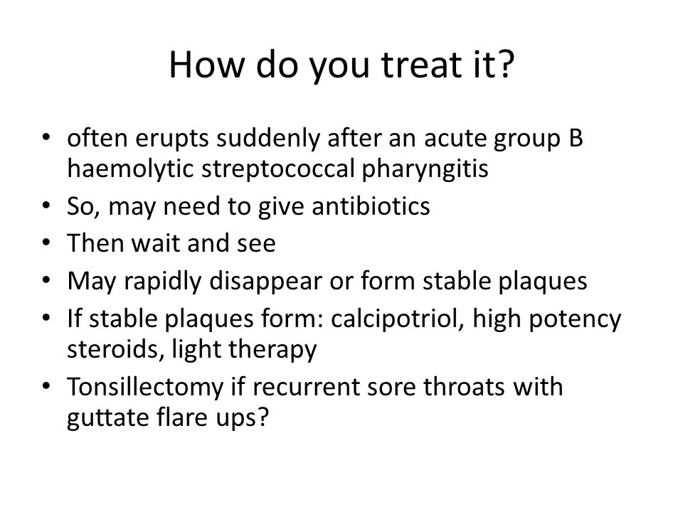 How do you treat it often erupts suddenly after an acute group B haemolytic streptococcal pharyngitis.