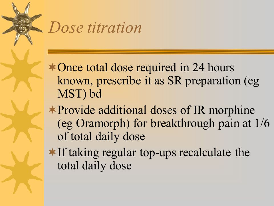 Dose titration Once total dose required in 24 hours known, prescribe it as SR preparation (eg MST) bd.