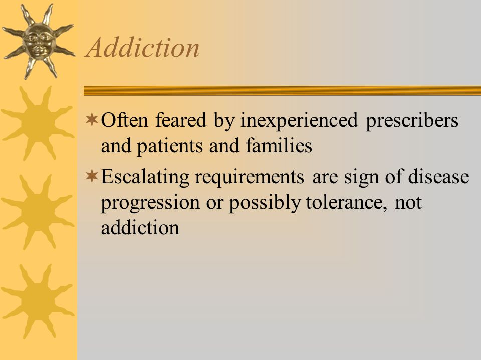 Addiction Often feared by inexperienced prescribers and patients and families.