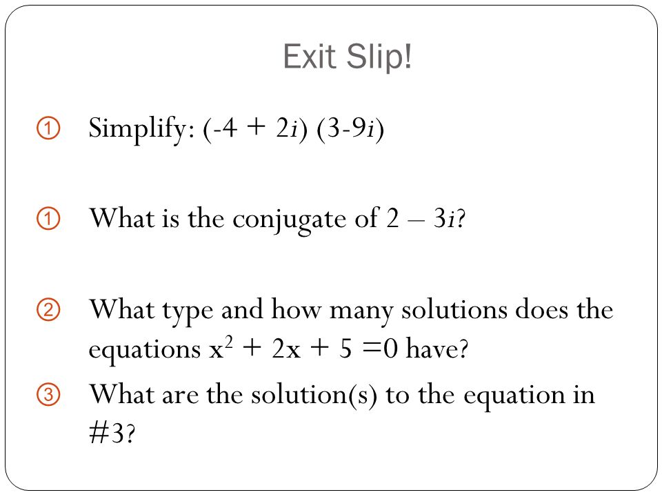 Exit Slip! Simplify: (-4 + 2i) (3-9i) What is the conjugate of 2 – 3i