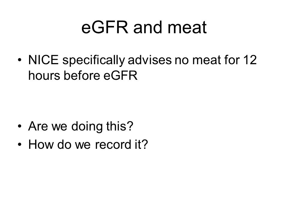 eGFR and meat NICE specifically advises no meat for 12 hours before eGFR. Are we doing this How do we record it
