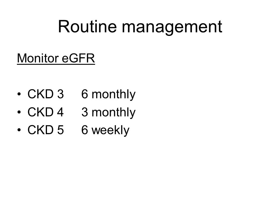 Routine management Monitor eGFR CKD 3 6 monthly CKD 4 3 monthly