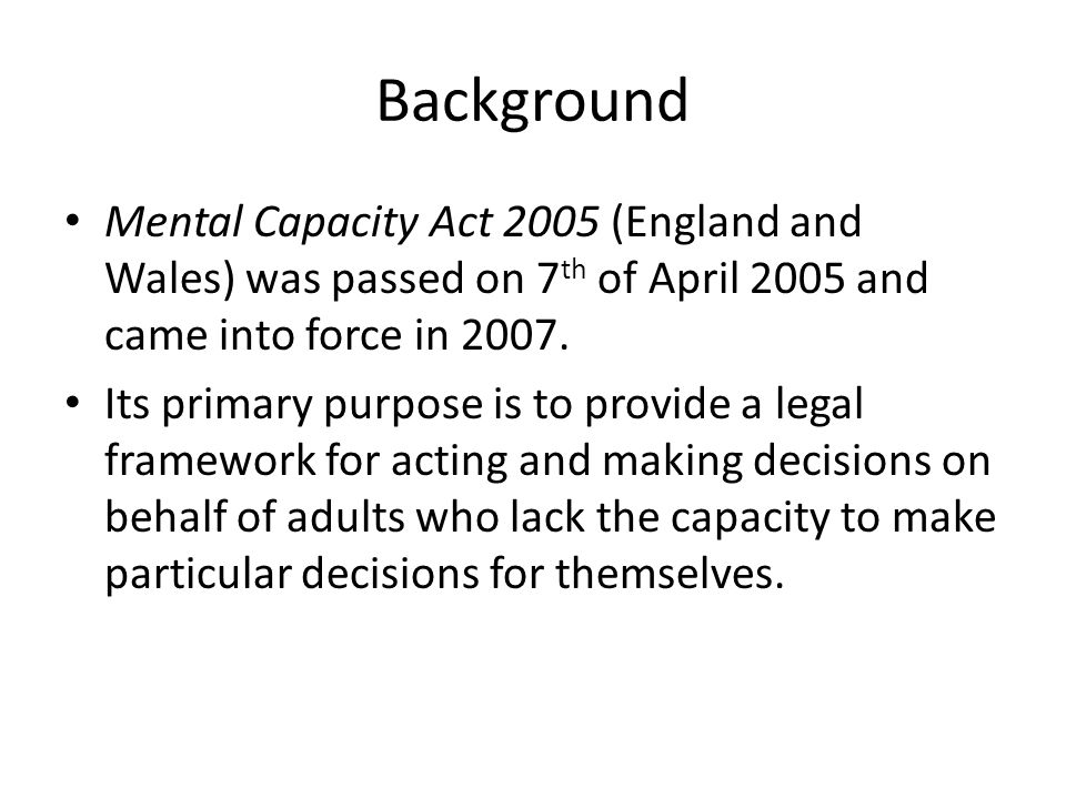 Background Mental Capacity Act 2005 (England and Wales) was passed on 7th of April 2005 and came into force in