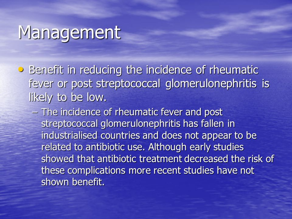 Management Benefit in reducing the incidence of rheumatic fever or post streptococcal glomerulonephritis is likely to be low.