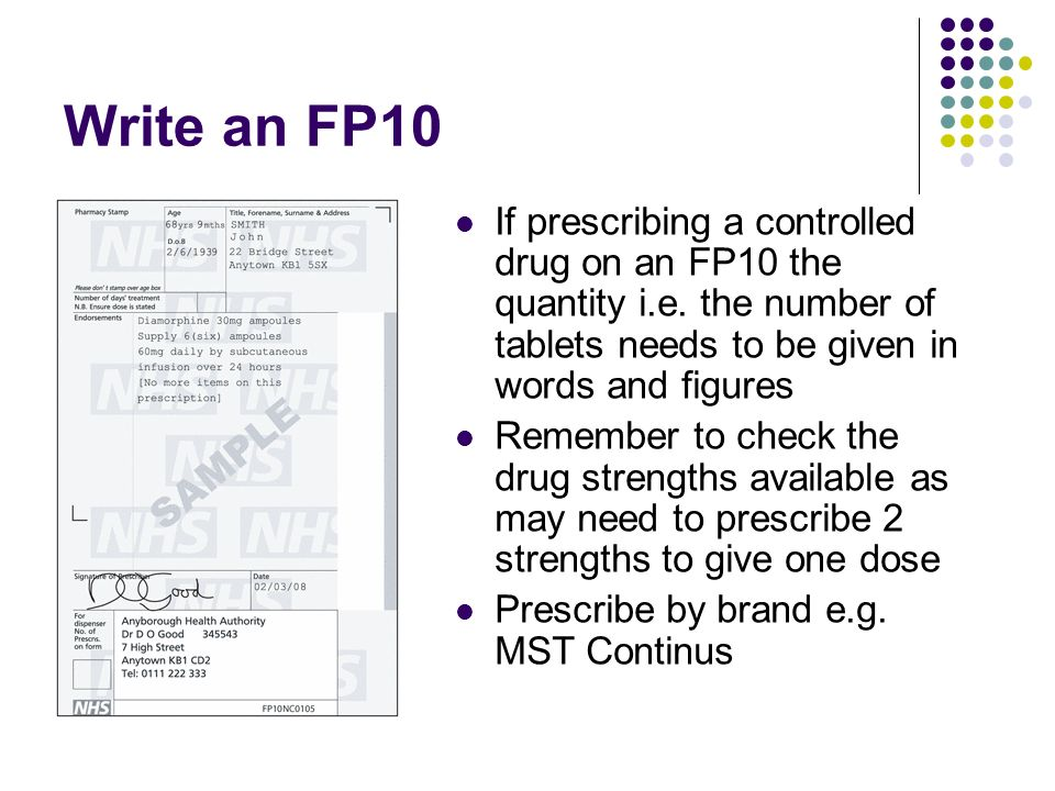 Write an FP10 If prescribing a controlled drug on an FP10 the quantity i.e. the number of tablets needs to be given in words and figures.
