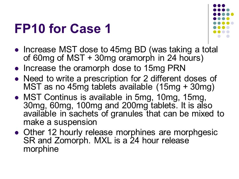 FP10 for Case 1 Increase MST dose to 45mg BD (was taking a total of 60mg of MST + 30mg oramorph in 24 hours)