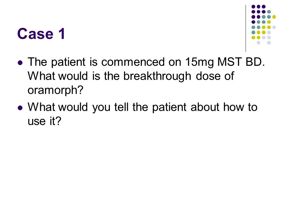 Case 1 The patient is commenced on 15mg MST BD. What would is the breakthrough dose of oramorph