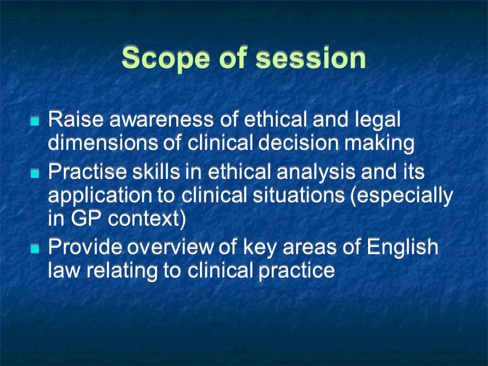 Scope of session Raise awareness of ethical and legal dimensions of clinical decision making.