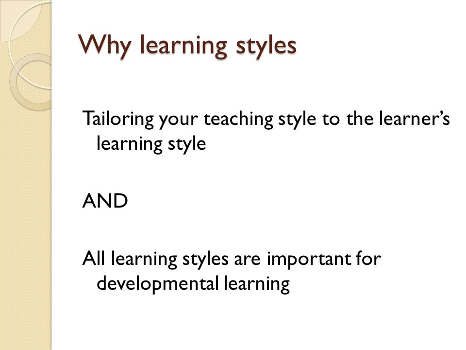 Why learning styles Tailoring your teaching style to the learner's learning style. AND.