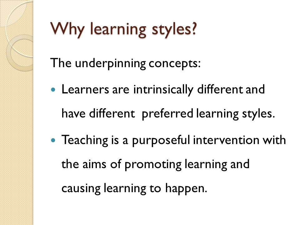 Why learning styles The underpinning concepts: