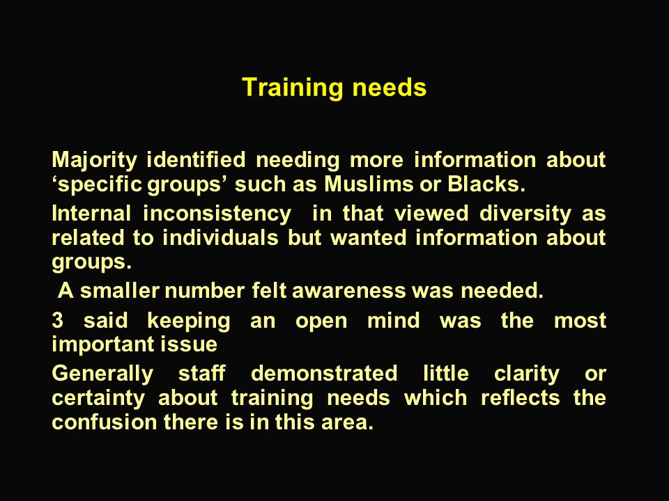 Training needs Majority identified needing more information about 'specific groups' such as Muslims or Blacks.