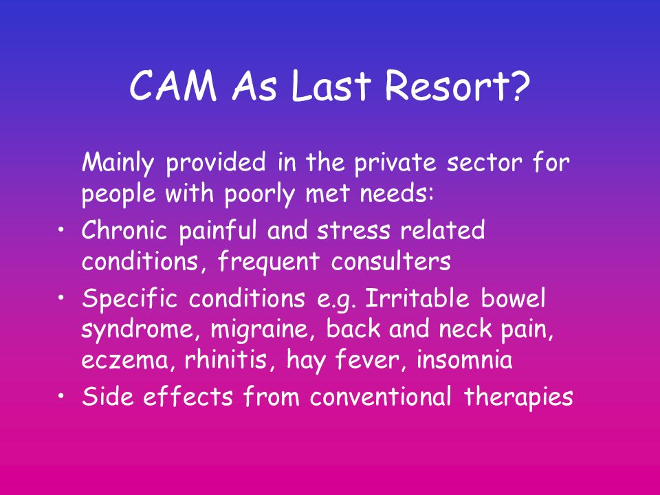 CAM As Last Resort Mainly provided in the private sector for people with poorly met needs: