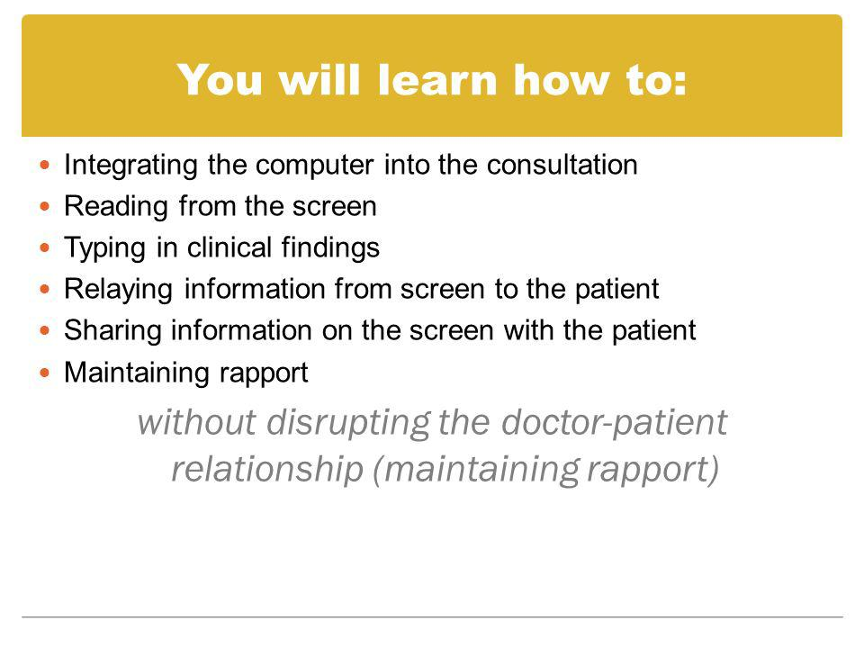 You will learn how to: Integrating the computer into the consultation. Reading from the screen. Typing in clinical findings.