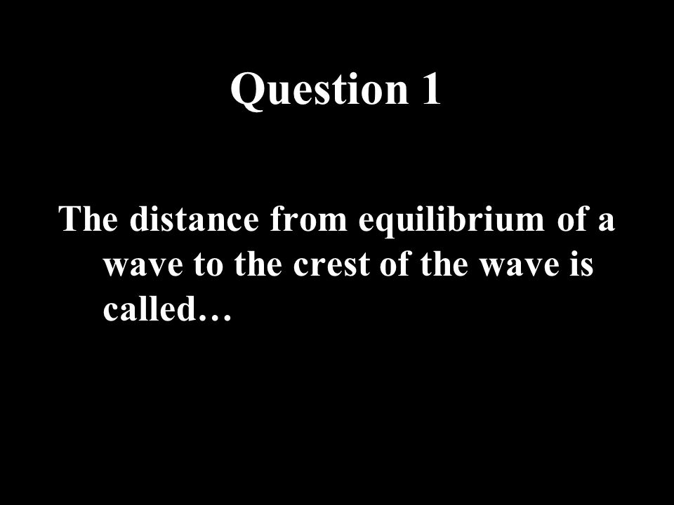 Question 1 The distance from equilibrium of a wave to the crest of the wave is called…
