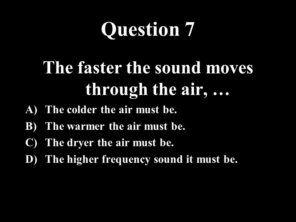 The faster the sound moves through the air, …