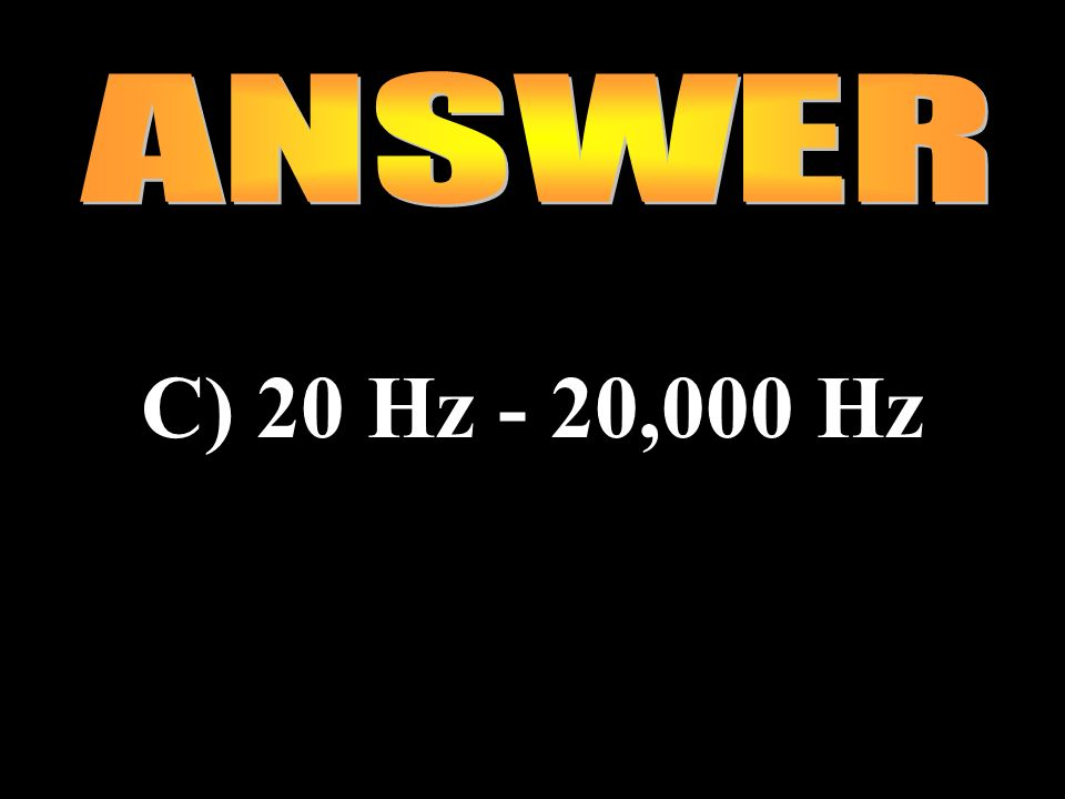 ANSWER C) 20 Hz - 20,000 Hz