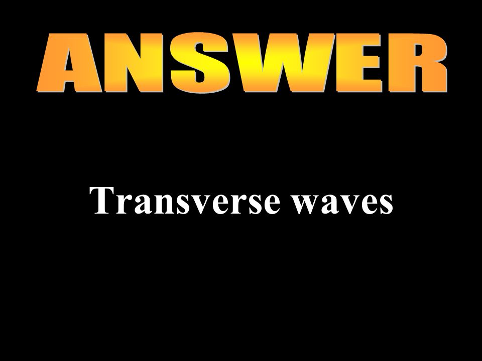 ANSWER Transverse waves