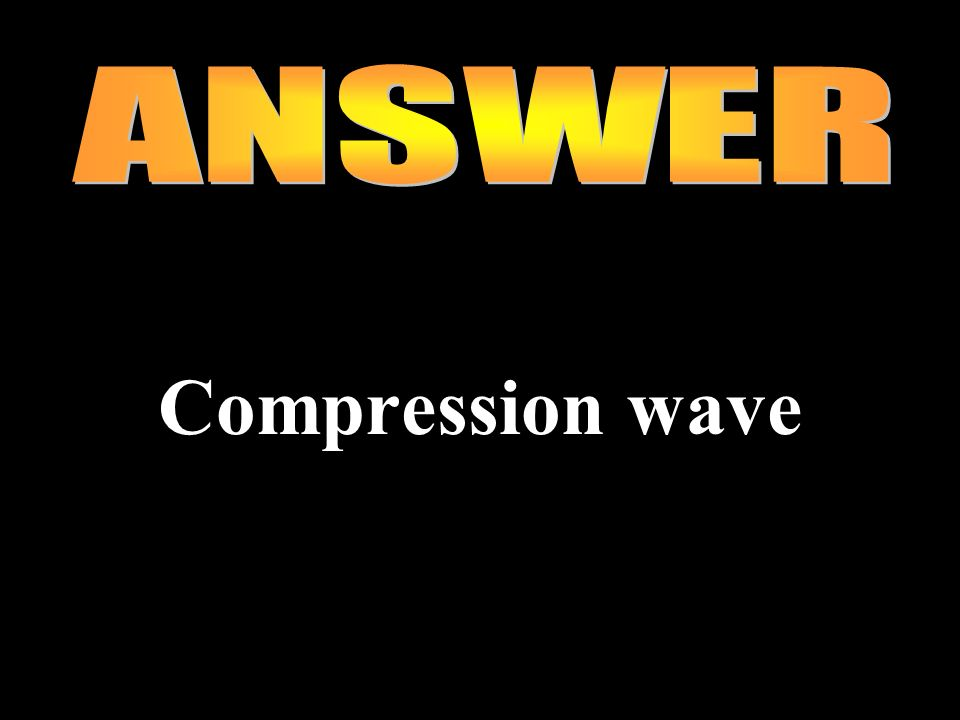 ANSWER Compression wave