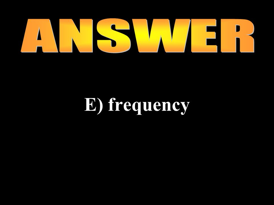ANSWER E) frequency