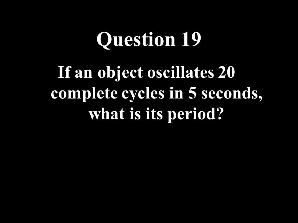 Question 19 If an object oscillates 20 complete cycles in 5 seconds, what is its period
